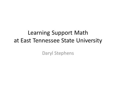 Learning Support Math at East Tennessee State University Daryl Stephens.