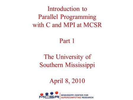 Introduction to Parallel Programming with C and MPI at MCSR Part 1 The University of Southern Mississippi April 8, 2010.