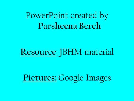 PowerPoint created by Parsheena Berch Resource : JBHM material Pictures: Google Images.
