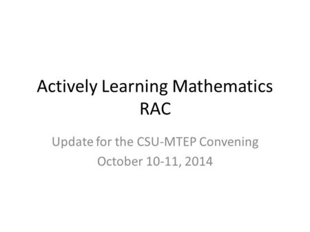 Actively Learning Mathematics RAC Update for the CSU-MTEP Convening October 10-11, 2014.