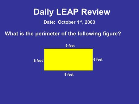 Daily LEAP Review What is the perimeter of the following figure? Date: October 1 st, 2003 9 feet 6 feet.