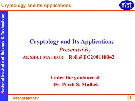 National Institute of Science & Technology Cryptology and Its Applications Akshat Mathur [1] Cryptology and Its Applications Presented By AKSHAT MATHUR.