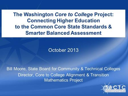 The Washington Core to College Project: Connecting Higher Education to the Common Core State Standards & Smarter Balanced Assessment Bill Moore, State.