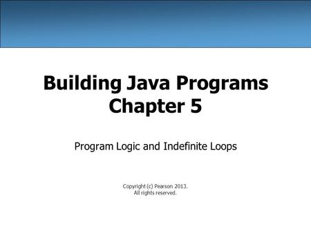 Building Java Programs Chapter 5 Program Logic and Indefinite Loops Copyright (c) Pearson 2013. All rights reserved.