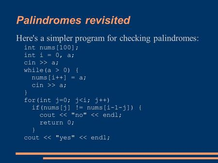 Palindromes revisited Here's a simpler program for checking palindromes: int nums[100]; int i = 0, a; cin >> a; while(a > 0) { nums[i++] = a; cin >> a;