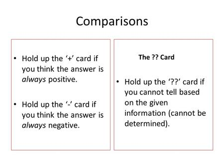 Comparisons Hold up the '+' card if you think the answer is always positive. Hold up the '-' card if you think the answer is always negative. The ?? Card.
