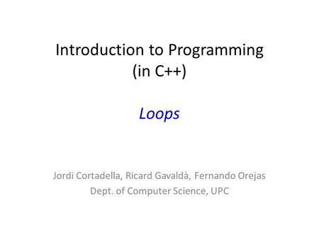 Introduction to Programming (in C++) Loops Jordi Cortadella, Ricard Gavaldà, Fernando Orejas Dept. of Computer Science, UPC.