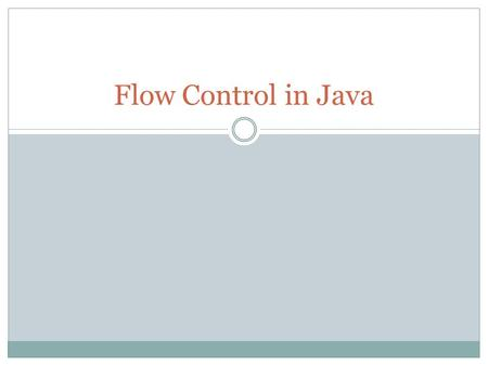 Flow Control in Java. Controlling which instruction to execute next Sequential  Similar to walking, one step after another Branching  Similar to a fork.
