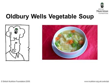 © British Nutrition Foundation 2006www.nutrition.org.uk/cookclub Oldbury Wells Vegetable Soup.