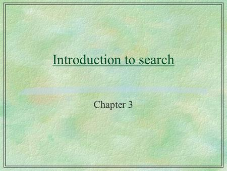 Introduction to search Chapter 3. Why study search? §Search is a basis for all AI l search proposed as the basis of intelligence l all learning algorithms,