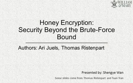 Honey Encryption: Security Beyond the Brute-Force Bound Presented by: Shengye Wan Some slides come from Thomas Ristenpart and Tuan Tran Authors: Ari Juels,