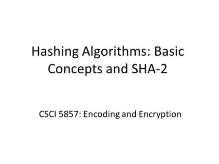 Hashing Algorithms: Basic Concepts and SHA-2 CSCI 5857: Encoding and Encryption.