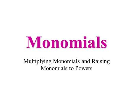 Monomials Multiplying Monomials and Raising Monomials to Powers.