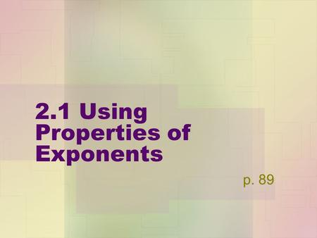 2.1 Using Properties of Exponents p. 89. Properties of Exponents a&b are real numbers, m&n are integers Product Property : a m * a n =a m+n Power of a.