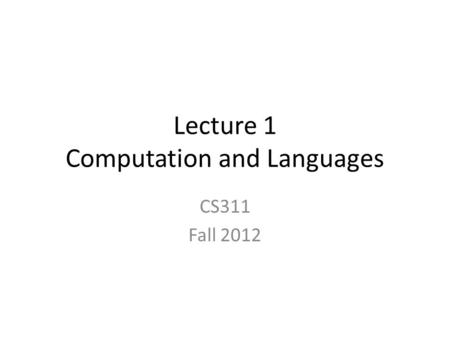 Lecture 1 Computation and Languages CS311 Fall 2012.