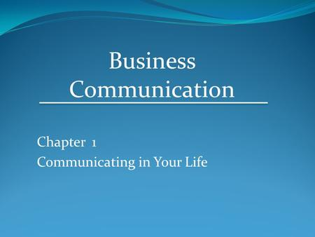 Chapter 1 Communicating in Your Life Business Communication.