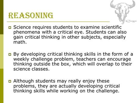 Reasoning  Science requires students to examine scientific phenomena with a critical eye. Students can also gain critical thinking in other subjects,