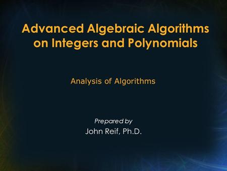 Advanced Algebraic Algorithms on Integers and Polynomials Prepared by John Reif, Ph.D. Analysis of Algorithms.