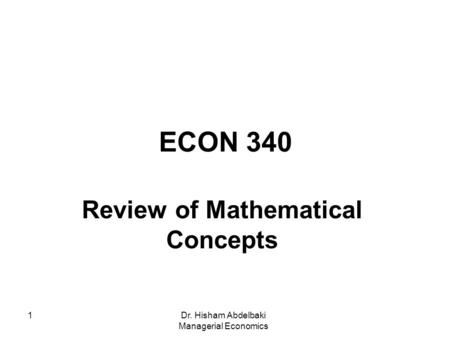 Dr. Hisham Abdelbaki Managerial Economics 1 ECON 340 Review of Mathematical Concepts.