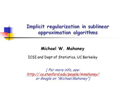 Implicit regularization in sublinear approximation algorithms Michael W. Mahoney ICSI and Dept of Statistics, UC Berkeley ( For more info, see: