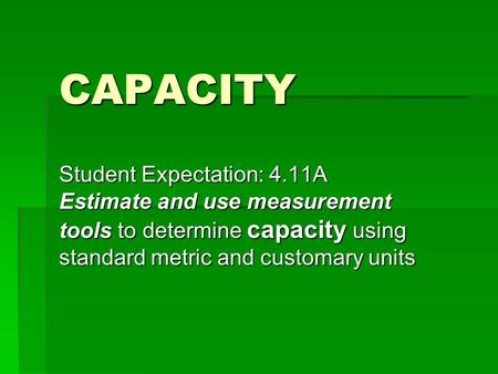 CAPACITY Student Expectation: 4.11A Estimate and use measurement tools to determine capacity using standard metric and customary units.