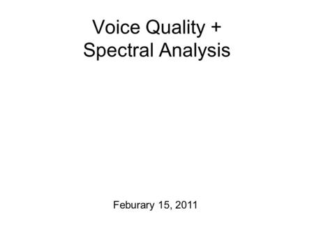 Voice Quality + Spectral Analysis Feburary 15, 2011.