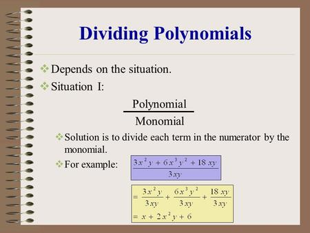 Dividing Polynomials  Depends on the situation.  Situation I: Polynomial Monomial  Solution is to divide each term in the numerator by the monomial.