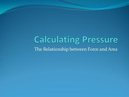 The Relationship between Force and Area. Calculating Pressure Remember that force is measured in Newtons (N) and area is often measured in square metres.