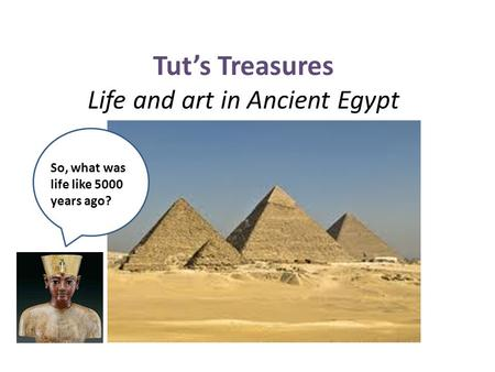 Tut's Treasures Life and art in Ancient Egypt