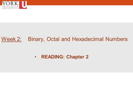 1 Week 2: Binary, Octal and Hexadecimal Numbers READING: Chapter 2.