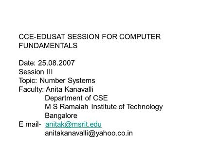 CCE-EDUSAT SESSION FOR COMPUTER FUNDAMENTALS Date: 25.08.2007 Session III Topic: Number Systems Faculty: Anita Kanavalli Department of CSE M S Ramaiah.