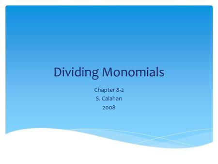 Dividing Monomials Chapter 8-2 S. Calahan 2008.  To divide two powers that have the same base, subtract the exponents. b 15 ÷ b 7 = b 15-7 = b 8 Quotient.