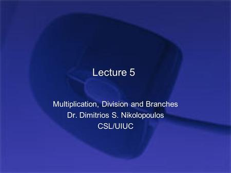 Lecture 5 Multiplication, Division and Branches Dr. Dimitrios S. Nikolopoulos CSL/UIUC.