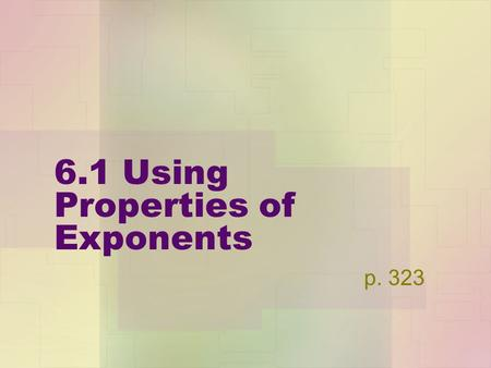 6.1 Using Properties of Exponents p. 323. Properties of Exponents a&b are real numbers, m&n are integers Follow along on page 323. Product Property :