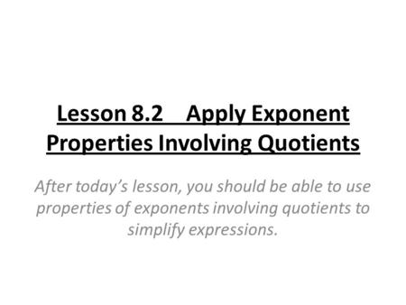 Lesson 8.2 Apply Exponent Properties Involving Quotients After today's lesson, you should be able to use properties of exponents involving quotients to.