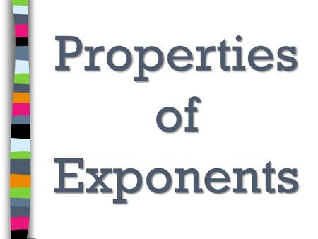 Properties of Exponents. Product of Powers To multiply terms with the same base, add the exponents. Example: 7 3 x 7 8 = 7 3+8 = 7 11.
