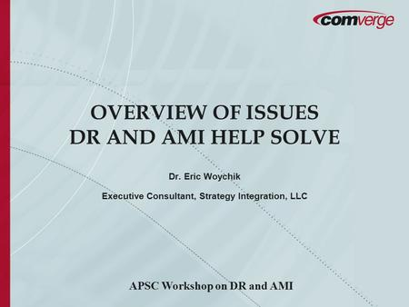 OVERVIEW OF ISSUES DR AND AMI HELP SOLVE Dr. Eric Woychik Executive Consultant, Strategy Integration, LLC APSC Workshop on DR and AMI.