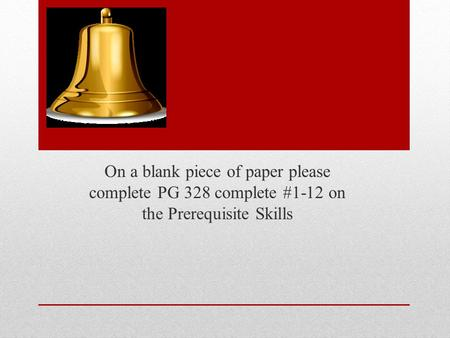 On a blank piece of paper please complete PG 328 complete #1-12 on the Prerequisite Skills.