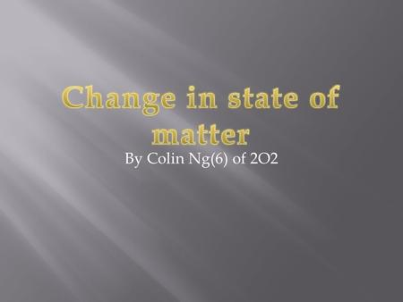 By Colin Ng(6) of 2O2. Freezing These are the changes of states.