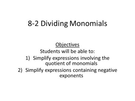 8-2 Dividing Monomials Objectives Students will be able to: 1)Simplify expressions involving the quotient of monomials 2)Simplify expressions containing.