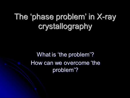 The 'phase problem' in X-ray crystallography What is 'the problem'? How can we overcome 'the problem'?