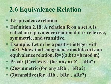 2.6 Equivalence Relation §1.Equivalence relation §Definition 2.18: A relation R on a set A is called an equivalence relation if it is reflexive, symmetric,