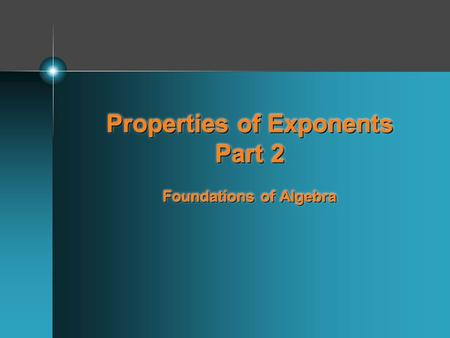 Properties of Exponents Part 2 Foundations of Algebra.