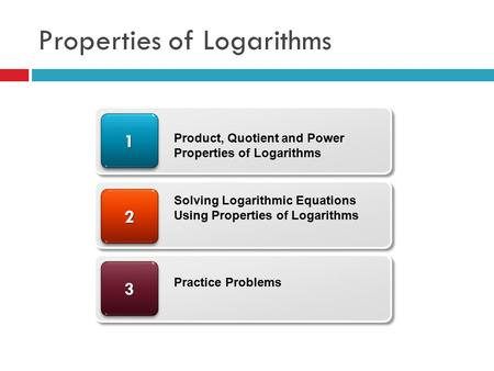 Properties of Logarithms 33 22 11 Product, Quotient and Power Properties of Logarithms Solving Logarithmic Equations Using Properties of Logarithms Practice.