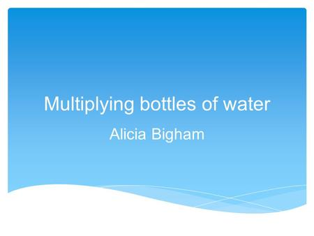 Multiplying bottles of water Alicia Bigham.  Content Area: Mathematics  Grade level: Grade 3  Summary: The students will be practicing their multiplication.