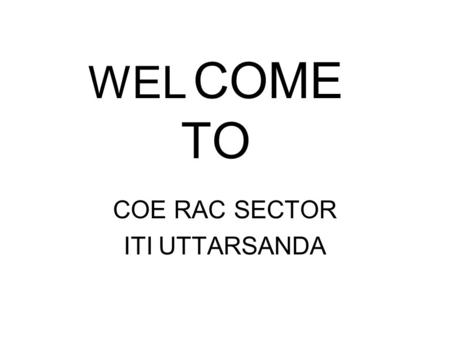 WEL COME TO COE RAC SECTOR ITI UTTARSANDA. ADVANCE MODULE :-I Advance Module in Domestic, Commercial Refrigeration and Air Conditioning.