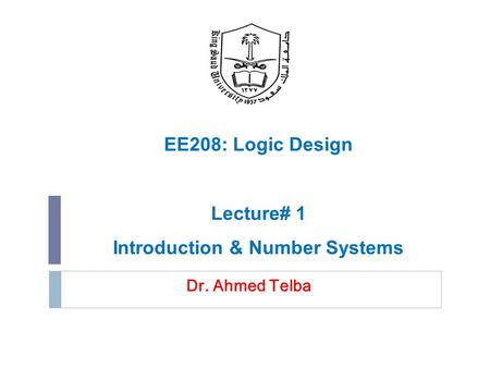 Dr. Ahmed Telba EE208: Logic Design Lecture# 1 Introduction & Number Systems.
