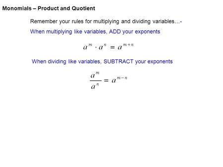 Monomials – Product and Quotient Remember your rules for multiplying and dividing variables…- When multiplying like variables, ADD your exponents When.