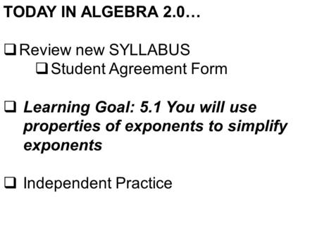 TODAY IN ALGEBRA 2.0…  Review new SYLLABUS  Student Agreement Form  Learning Goal: 5.1 You will use properties of exponents to simplify exponents 