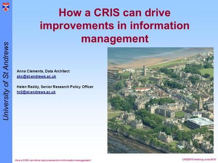 University of St Andrews How a CRIS can drive improvements in information management CRIS2010 Aalborg June 2010 How a CRIS can drive improvements in information.